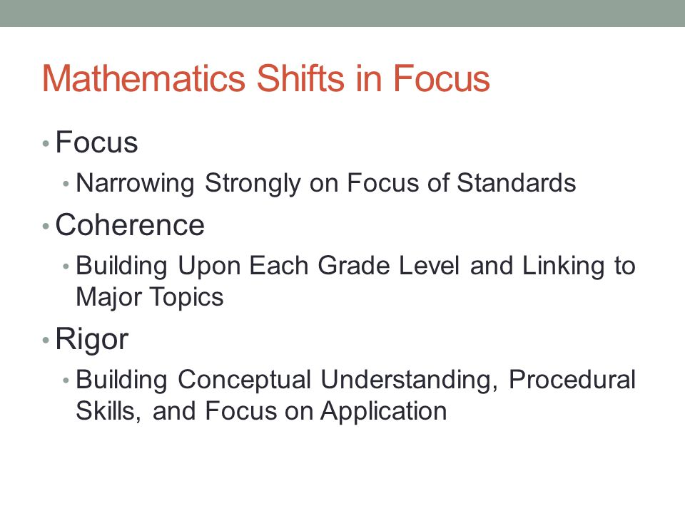Mathematics Shifts in Focus Focus Narrowing Strongly on Focus of Standards Coherence Building Upon Each Grade Level and Linking to Major Topics Rigor Building Conceptual Understanding, Procedural Skills, and Focus on Application