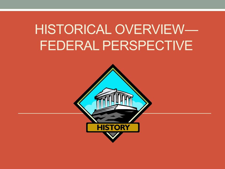HISTORICAL OVERVIEW— FEDERAL PERSPECTIVE