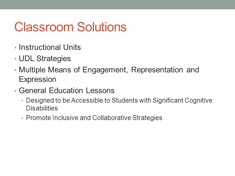 Classroom Solutions Instructional Units UDL Strategies Multiple Means of Engagement, Representation and Expression General Education Lessons Designed