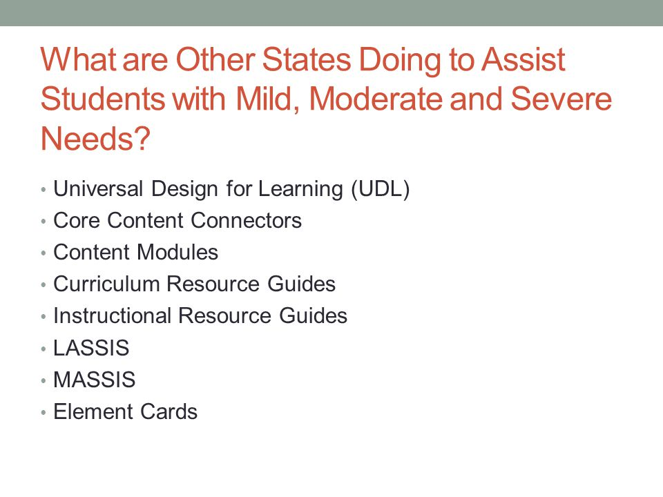 What are Other States Doing to Assist Students with Mild, Moderate and Severe Needs? Universal Design for Learning (UDL) Core Content Connectors Conte