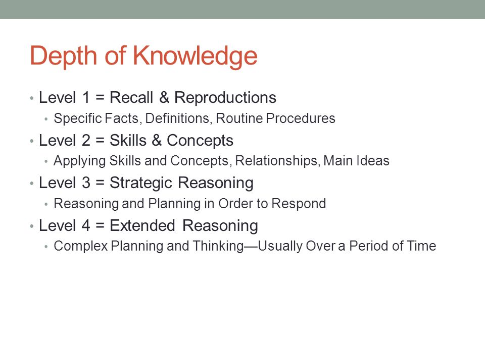 Depth of Knowledge Level 1 = Recall & Reproductions Specific Facts, Definitions, Routine Procedures Level 2 = Skills & Concepts Applying Skills and Concepts, Relationships, Main Ideas Level 3 = Strategic Reasoning Reasoning and Planning in Order to Respond Level 4 = Extended Reasoning Complex Planning and Thinking—Usually Over a Period of Time