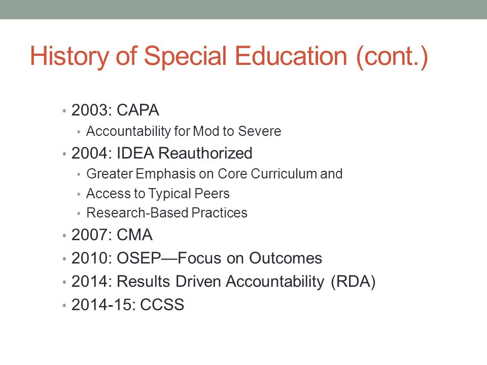 History of Special Education (cont.) 2003: CAPA Accountability for Mod to Severe 2004: IDEA Reauthorized Greater Emphasis on Core Curriculum and Acces