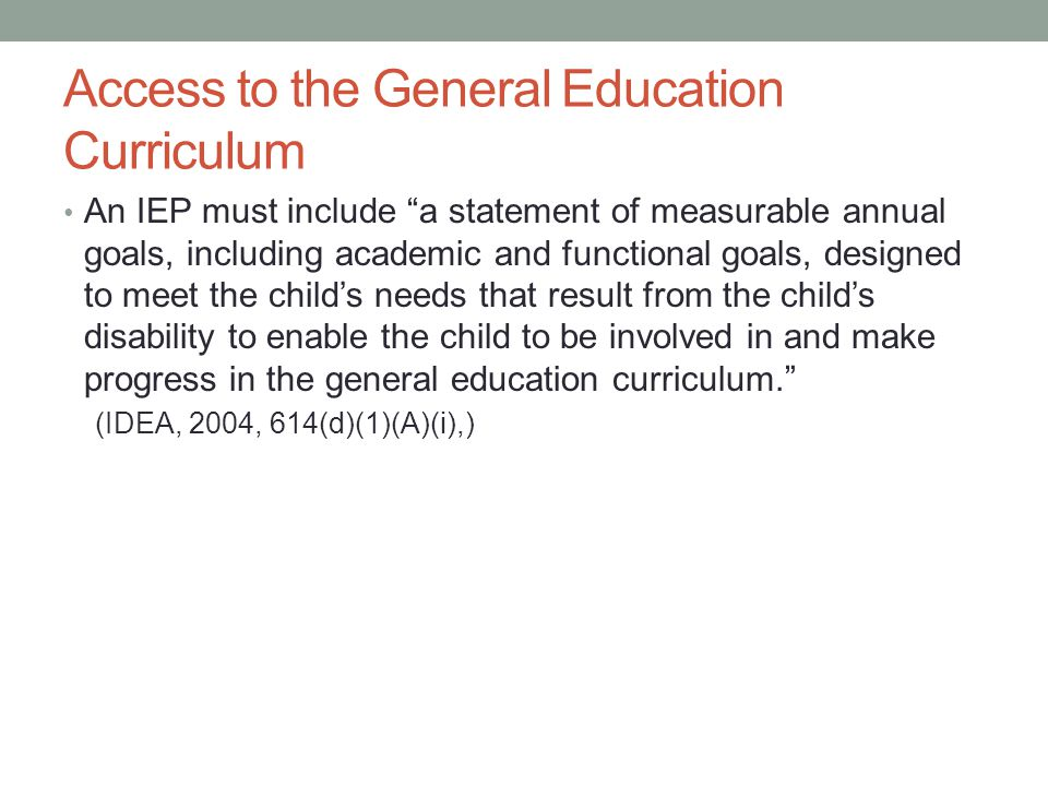 Access to the General Education Curriculum An IEP must include a statement of measurable annual goals, including academic and functional goals, designed to meet the child's needs that result from the child's disability to enable the child to be involved in and make progress in the general education curriculum. (IDEA, 2004, 614(d)(1)(A)(i),)