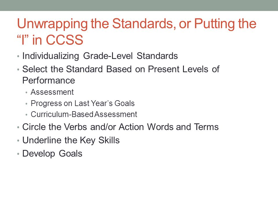 """Unwrapping the Standards, or Putting the """"I"""" in CCSS Individualizing Grade-Level Standards Select the Standard Based on Present Levels of Performance"""