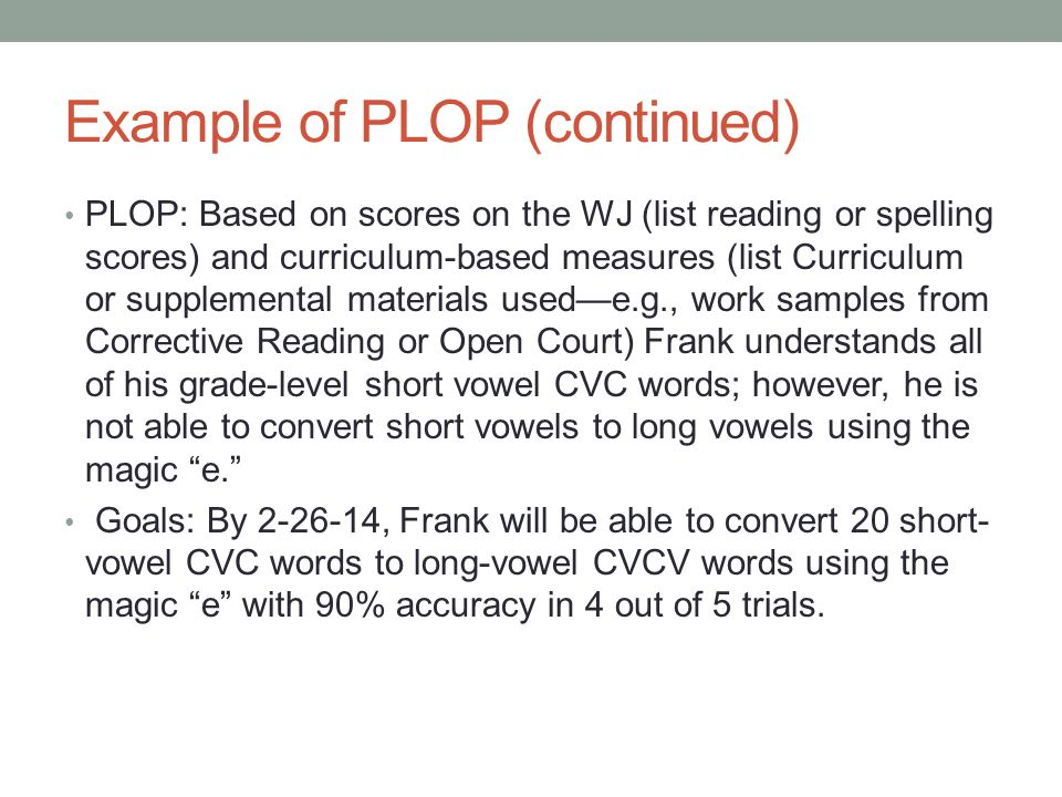 Example of PLOP (continued) PLOP: Based on scores on the WJ (list reading or spelling scores) and curriculum-based measures (list Curriculum or supple