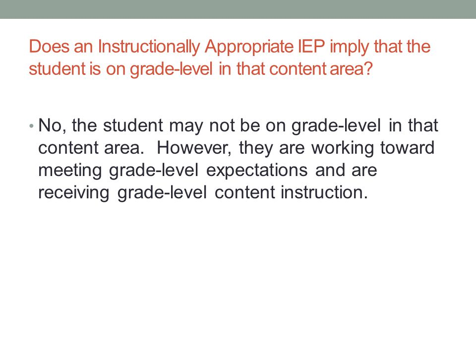 Does an Instructionally Appropriate IEP imply that the student is on grade-level in that content area? No, the student may not be on grade-level in th