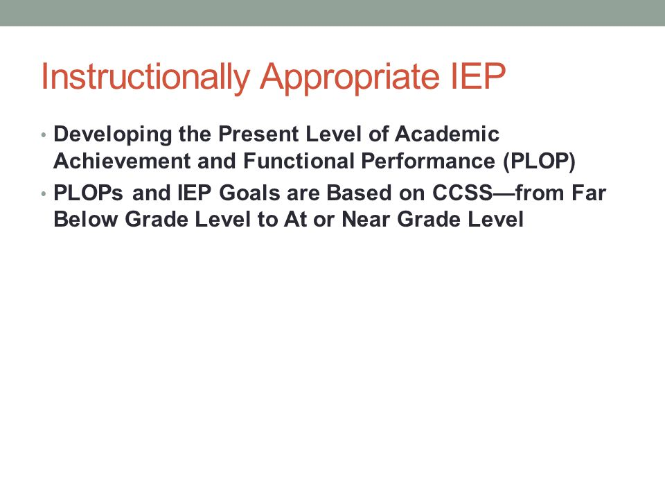 Instructionally Appropriate IEP Developing the Present Level of Academic Achievement and Functional Performance (PLOP) PLOPs and IEP Goals are Based o