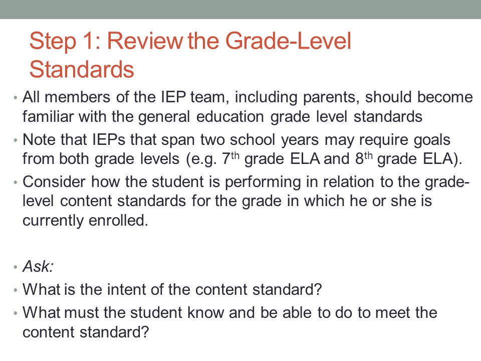 Step 1: Review the Grade-Level Standards All members of the IEP team, including parents, should become familiar with the general education grade level