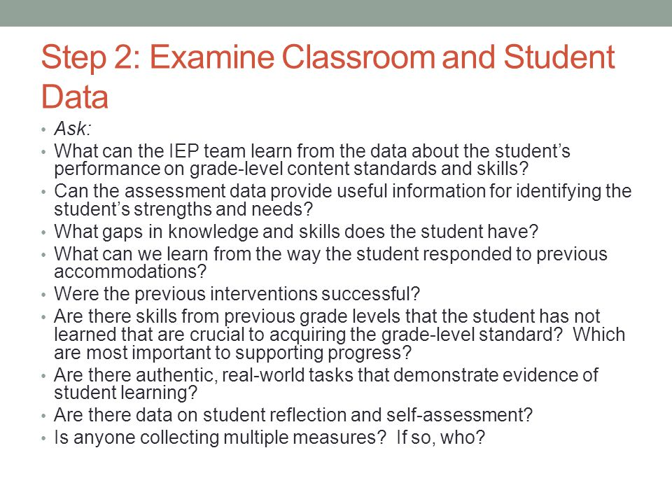Step 2: Examine Classroom and Student Data Ask: What can the IEP team learn from the data about the student's performance on grade-level content standards and skills.