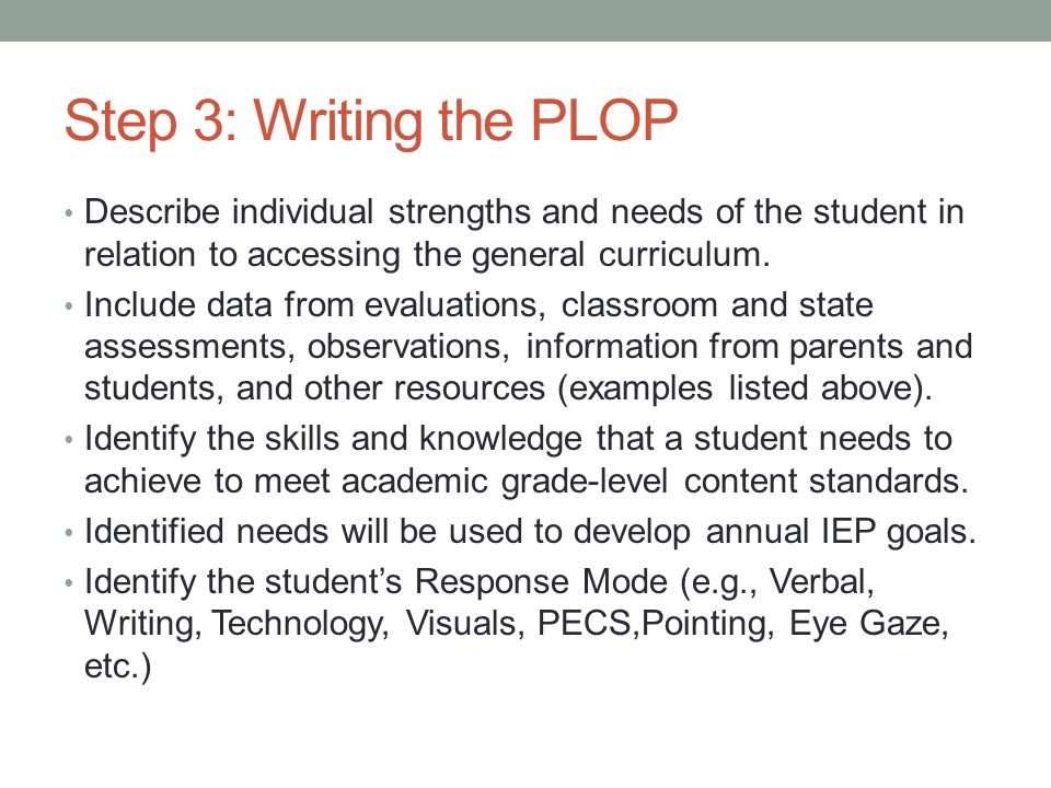 Step 3: Writing the PLOP Describe individual strengths and needs of the student in relation to accessing the general curriculum.