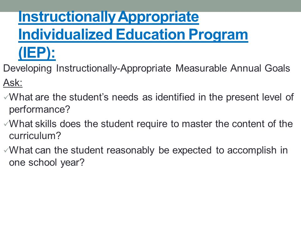 Instructionally Appropriate Individualized Education Program (IEP): Developing Instructionally-Appropriate Measurable Annual Goals Ask: What are the student's needs as identified in the present level of performance.
