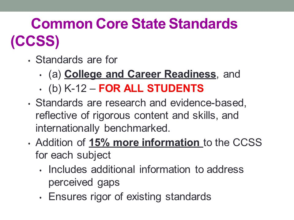 Common Core State Standards (CCSS) Standards are for (a) College and Career Readiness, and (b) K-12 – FOR ALL STUDENTS Standards are research and evid