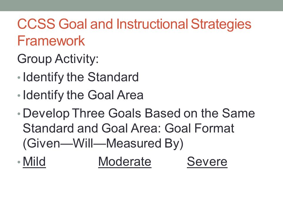 CCSS Goal and Instructional Strategies Framework Group Activity: Identify the Standard Identify the Goal Area Develop Three Goals Based on the Same St
