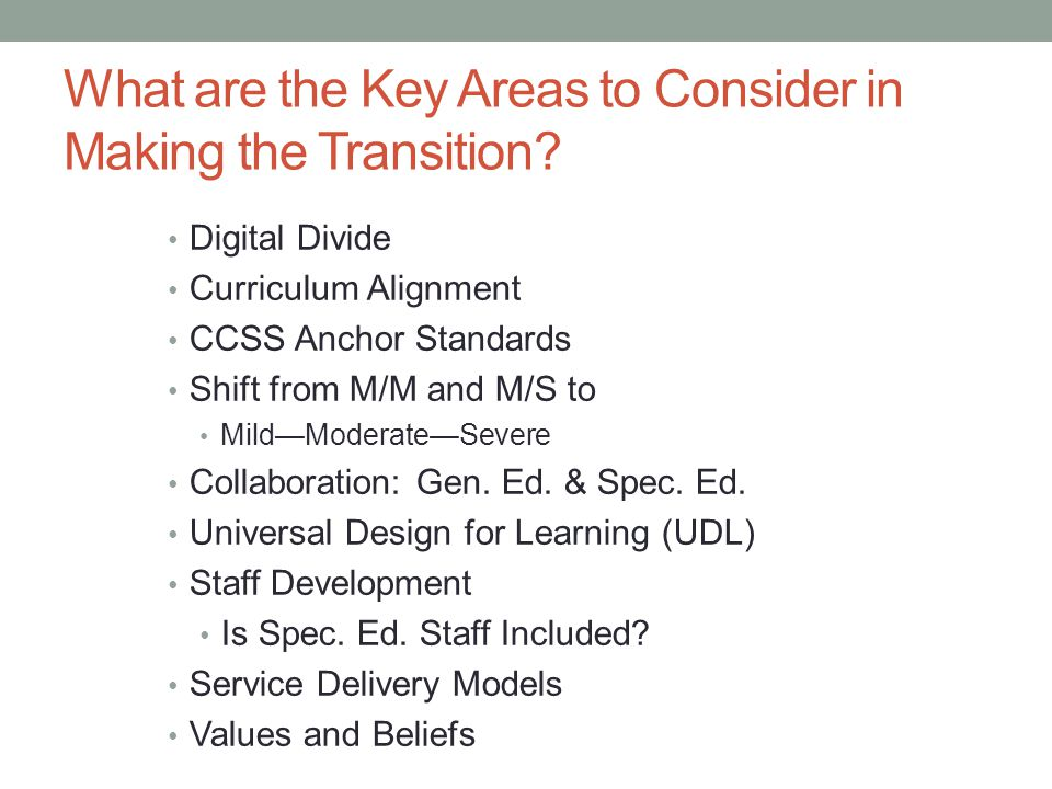 What are the Key Areas to Consider in Making the Transition? Digital Divide Curriculum Alignment CCSS Anchor Standards Shift from M/M and M/S to Mild—