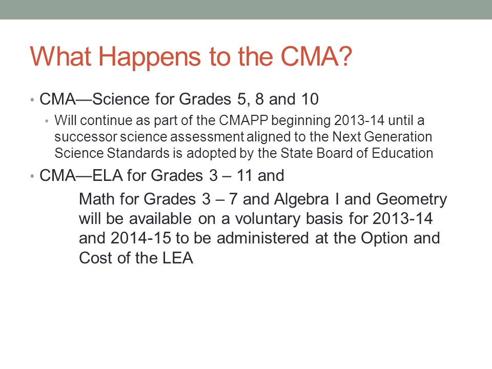 What Happens to the CMA? CMA—Science for Grades 5, 8 and 10 Will continue as part of the CMAPP beginning 2013-14 until a successor science assessment