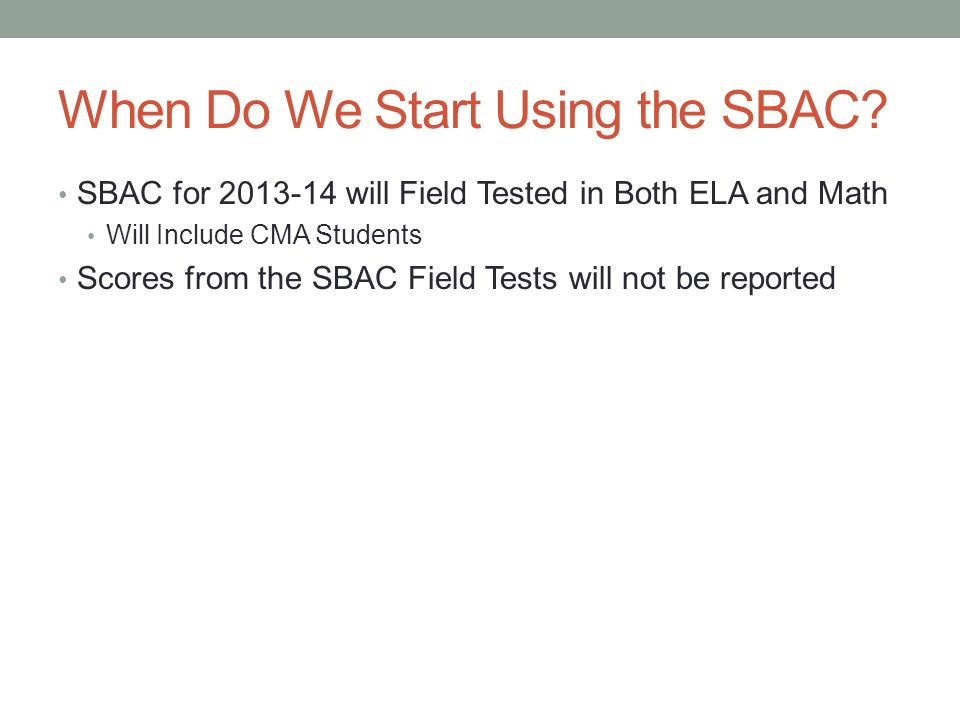 When Do We Start Using the SBAC? SBAC for 2013-14 will Field Tested in Both ELA and Math Will Include CMA Students Scores from the SBAC Field Tests wi