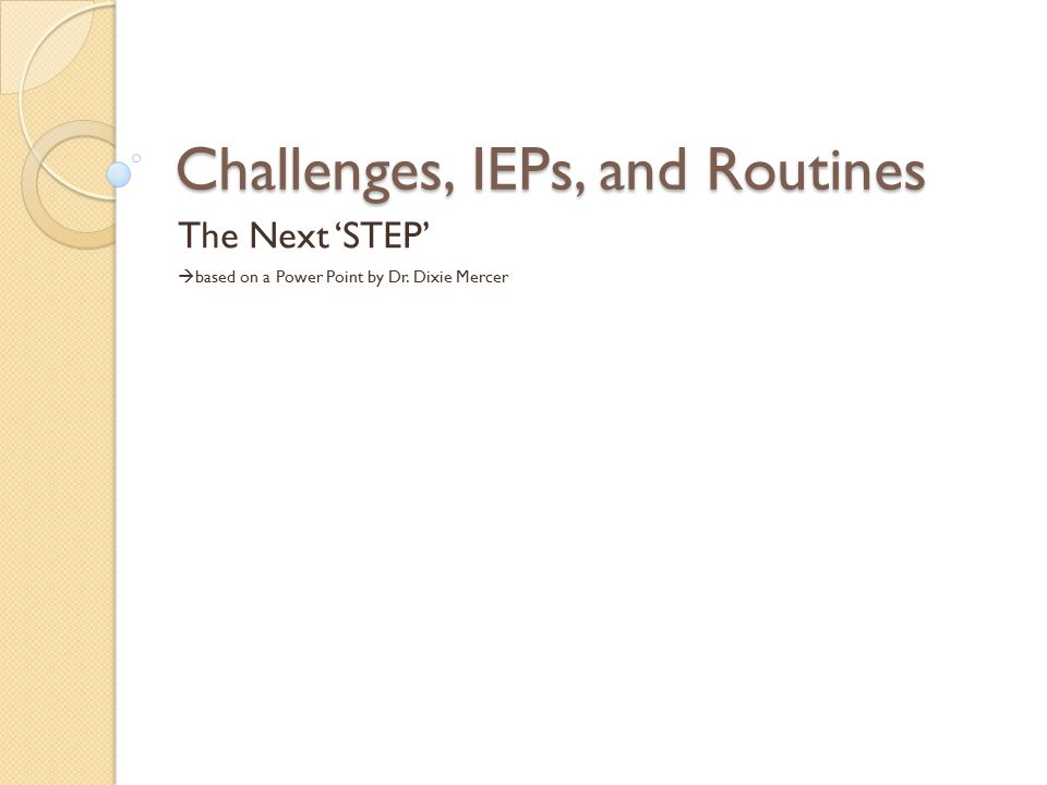 Challenges, IEPs, and Routines The Next 'STEP'  based on a Power Point by Dr. Dixie Mercer