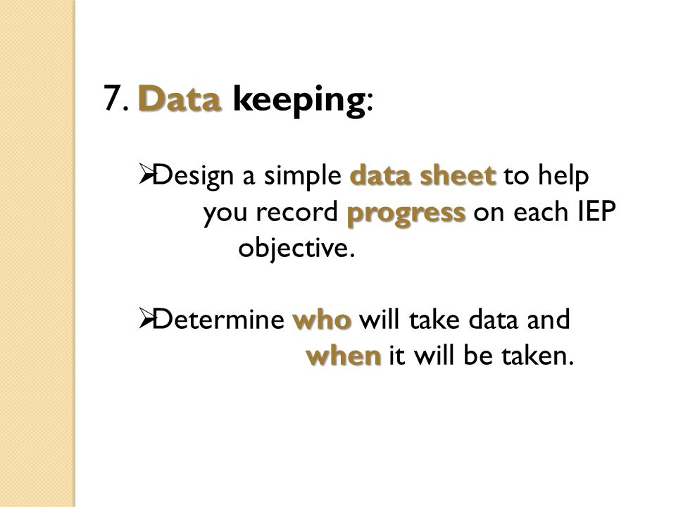 Data 7. Data keeping: data sheet  Design a simple data sheet to help progress you record progress on each IEP objective. who  Determine who will tak