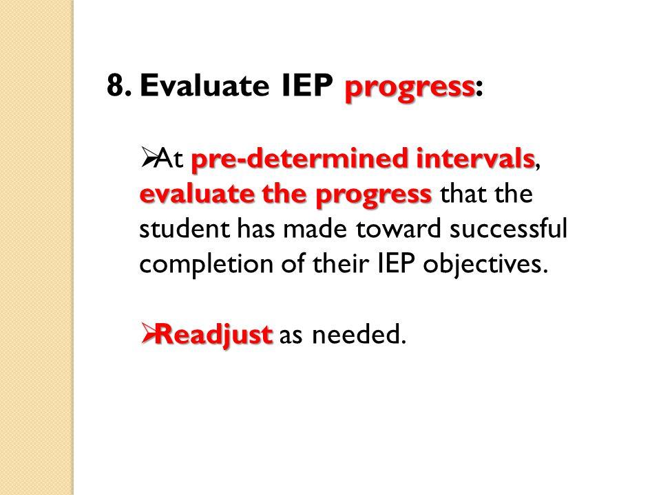 progress 8. Evaluate IEP progress: pre-determined intervals evaluate the progress  At pre-determined intervals, evaluate the progress that the studen