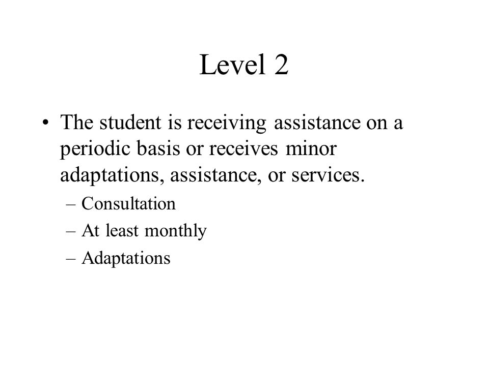 Level 2 The student is receiving assistance on a periodic basis or receives minor adaptations, assistance, or services.