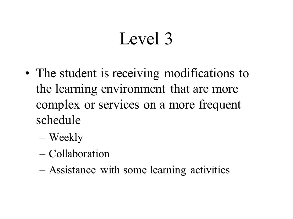 Level 3 The student is receiving modifications to the learning environment that are more complex or services on a more frequent schedule –Weekly –Collaboration –Assistance with some learning activities