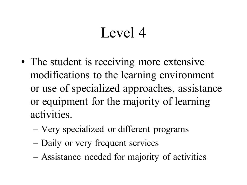 Level 4 The student is receiving more extensive modifications to the learning environment or use of specialized approaches, assistance or equipment for the majority of learning activities.