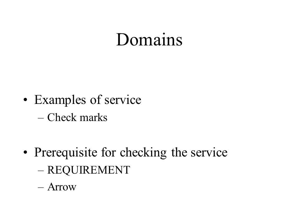 Domains Examples of service –Check marks Prerequisite for checking the service –REQUIREMENT –Arrow