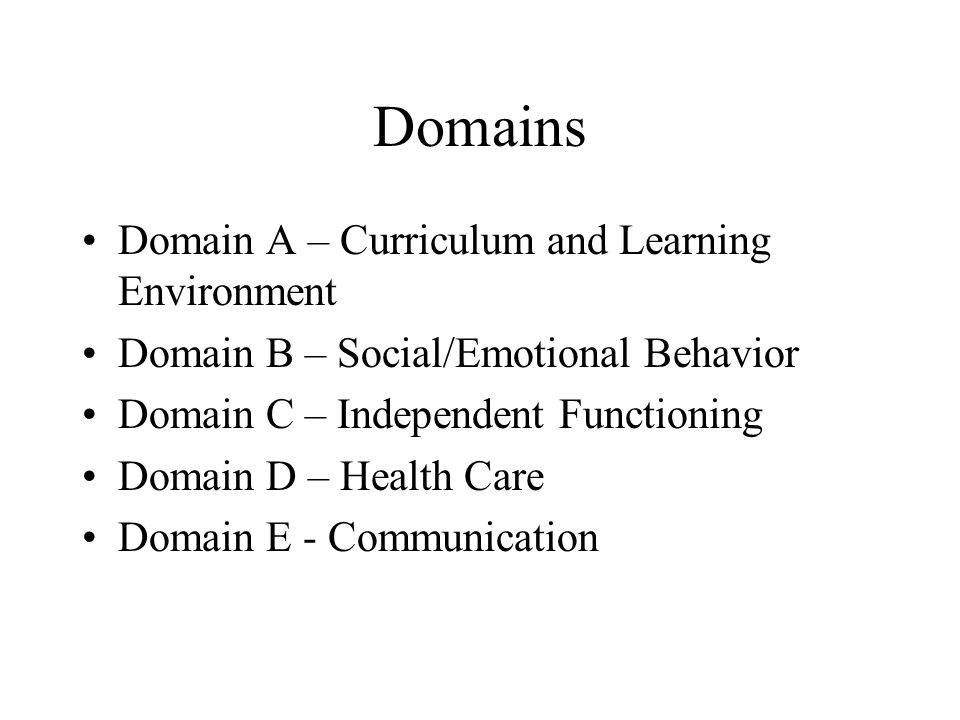 Domains Domain A – Curriculum and Learning Environment Domain B – Social/Emotional Behavior Domain C – Independent Functioning Domain D – Health Care Domain E - Communication