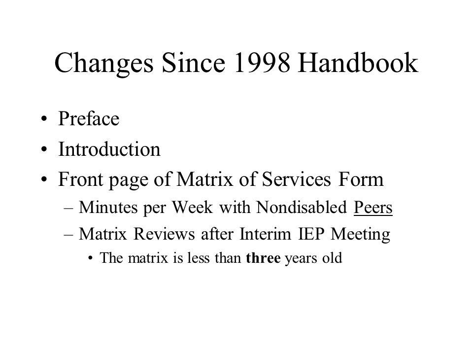 Changes Since 1998 Handbook Preface Introduction Front page of Matrix of Services Form –Minutes per Week with Nondisabled Peers –Matrix Reviews after Interim IEP Meeting The matrix is less than three years old