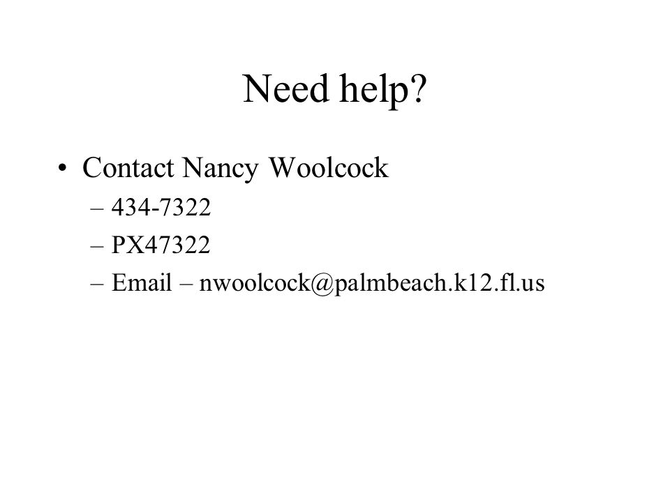 Need help Contact Nancy Woolcock –434-7322 –PX47322 –Email – nwoolcock@palmbeach.k12.fl.us