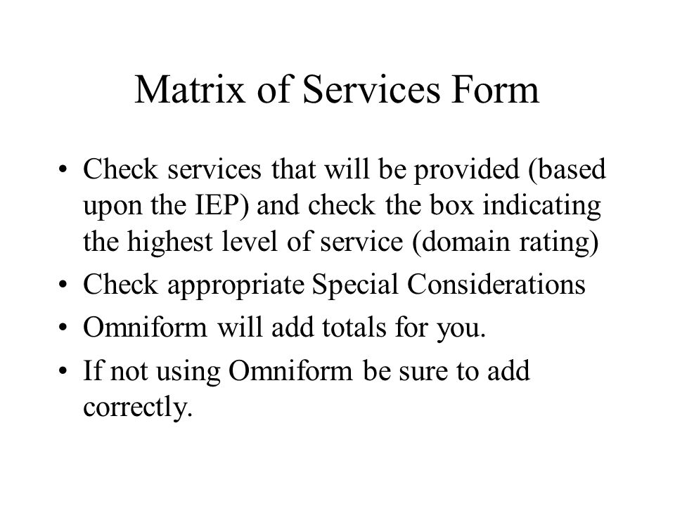 Matrix of Services Form Check services that will be provided (based upon the IEP) and check the box indicating the highest level of service (domain rating) Check appropriate Special Considerations Omniform will add totals for you.