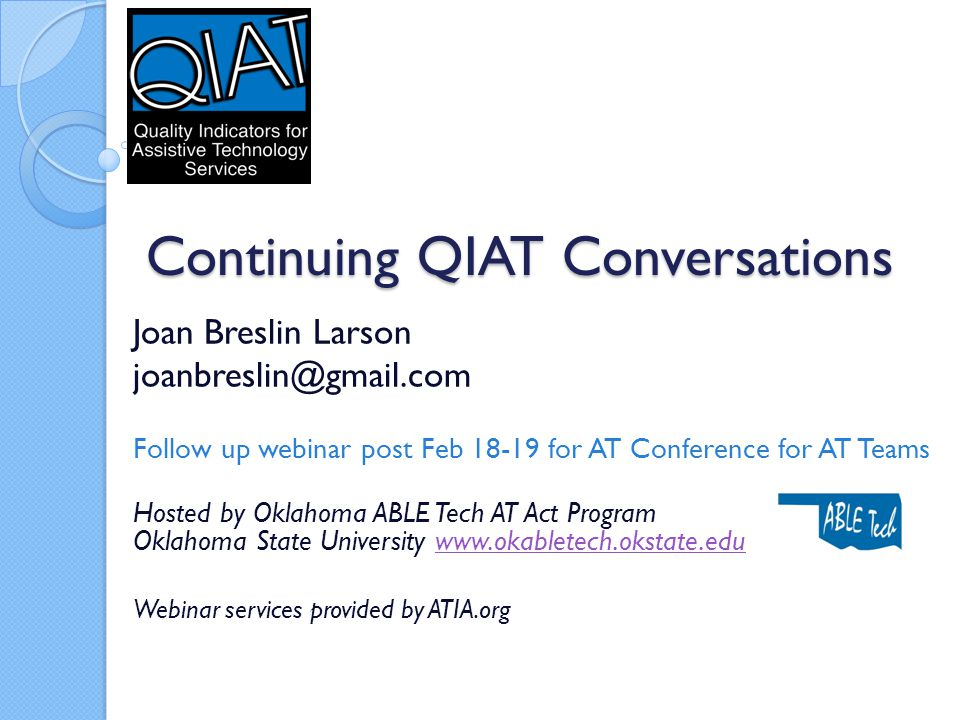 Continuing QIAT Conversations Joan Breslin Larson joanbreslin@gmail.com Follow up webinar post Feb 18-19 for AT Conference for AT Teams Hosted by Oklahoma ABLE Tech AT Act Program Oklahoma State University www.okabletech.okstate.eduwww.okabletech.okstate.edu Webinar services provided by ATIA.org