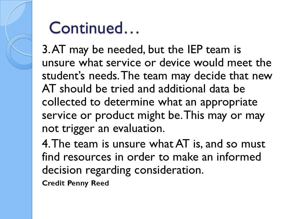 Continued… 3. AT may be needed, but the IEP team is unsure what service or device would meet the student's needs. The team may decide that new AT shou