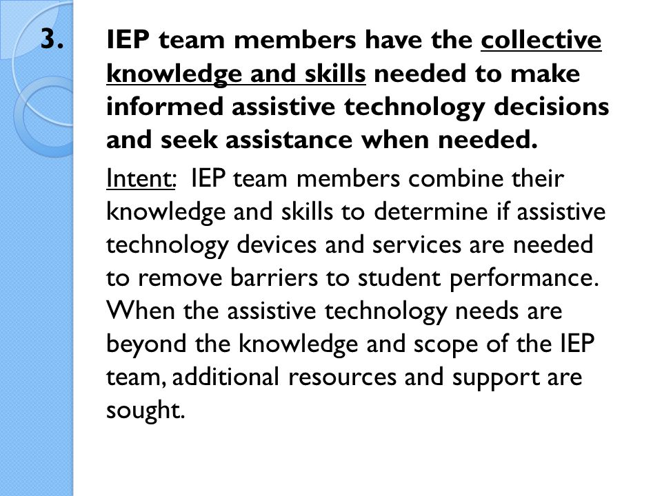3. IEP team members have the collective knowledge and skills needed to make informed assistive technology decisions and seek assistance when needed. I