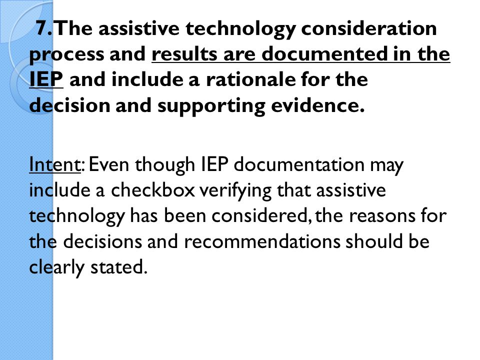 7. The assistive technology consideration process and results are documented in the IEP and include a rationale for the decision and supporting eviden