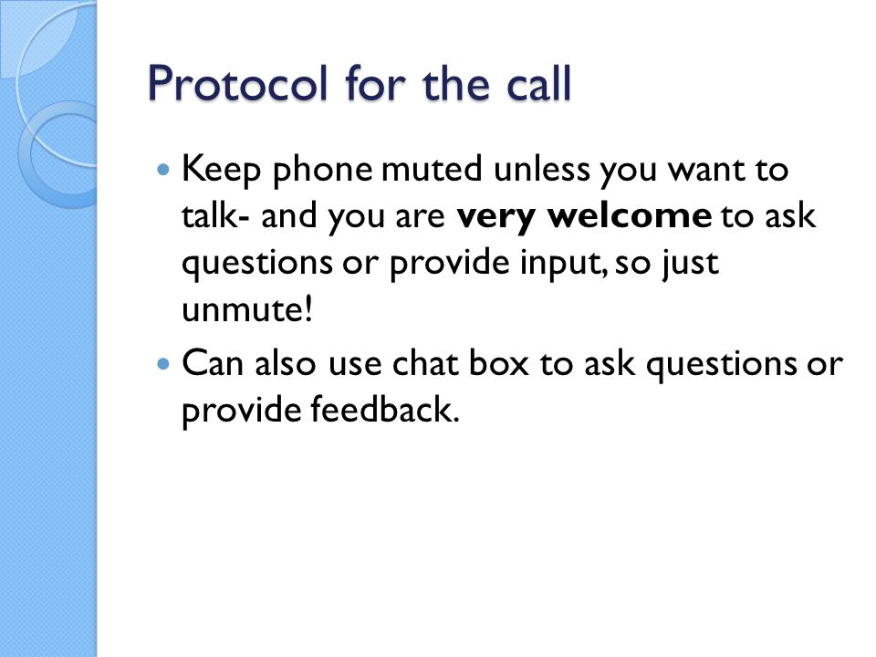 Protocol for the call Keep phone muted unless you want to talk- and you are very welcome to ask questions or provide input, so just unmute.