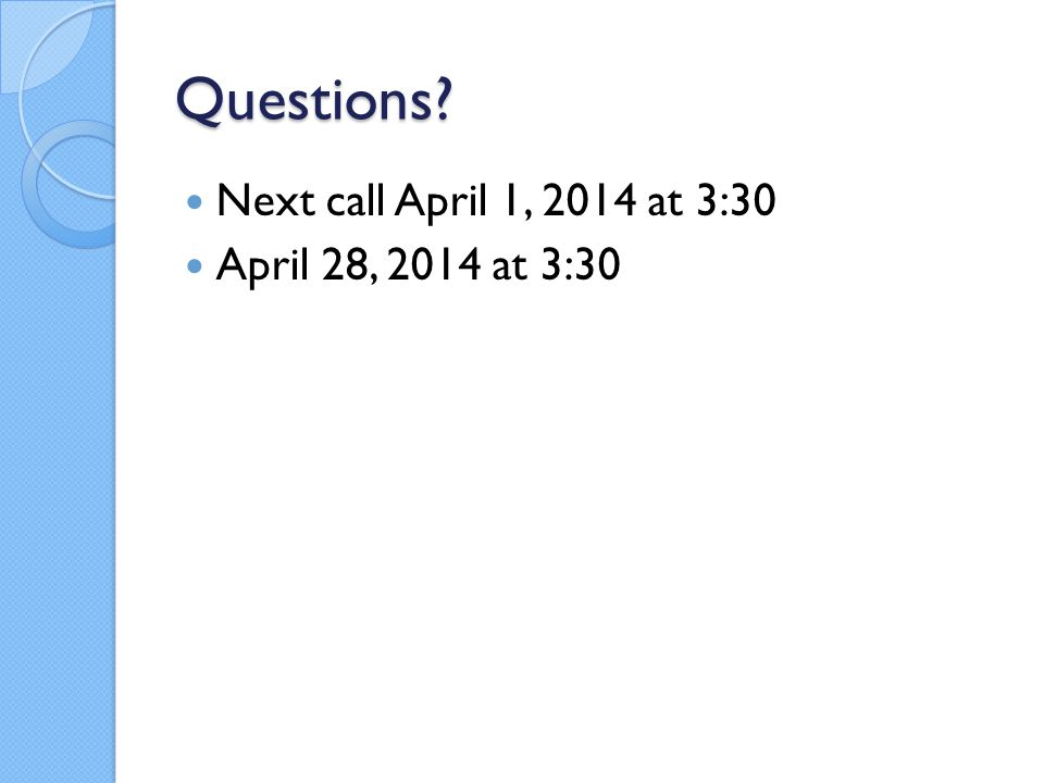 Questions Next call April 1, 2014 at 3:30 April 28, 2014 at 3:30