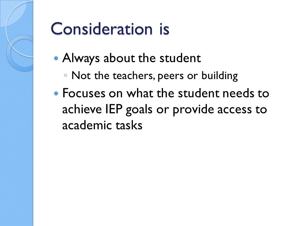 Consideration is Always about the student ◦ Not the teachers, peers or building Focuses on what the student needs to achieve IEP goals or provide access to academic tasks