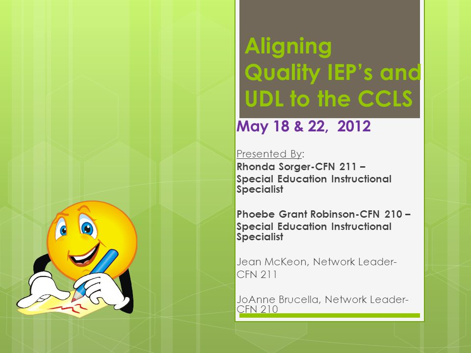Aligning Quality IEP's and UDL to the CCLS May 18 & 22, 2012 Presented By: Rhonda Sorger-CFN 211 – Special Education Instructional Specialist Phoebe G
