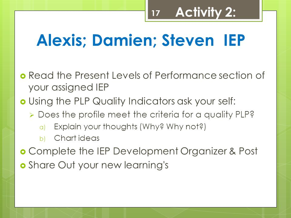 Alexis; Damien; Steven IEP  Read the Present Levels of Performance section of your assigned IEP  Using the PLP Quality Indicators ask your self:  D