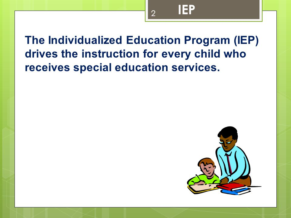 2 The Individualized Education Program (IEP) drives the instruction for every child who receives special education services. IEP