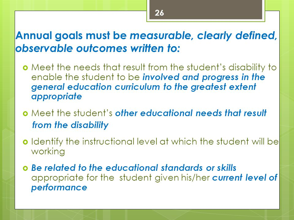 Annual goals must be measurable, clearly defined, observable outcomes written to:  Meet the needs that result from the student's disability to enable