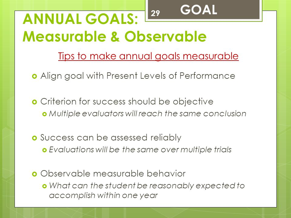 ANNUAL GOALS: Measurable & Observable Tips to make annual goals measurable  Align goal with Present Levels of Performance  Criterion for success sho