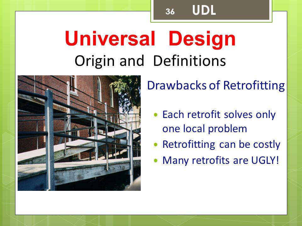Universal Design Origin and Definitions Drawbacks of Retrofitting Each retrofit solves only one local problem Retrofitting can be costly Many retrofit
