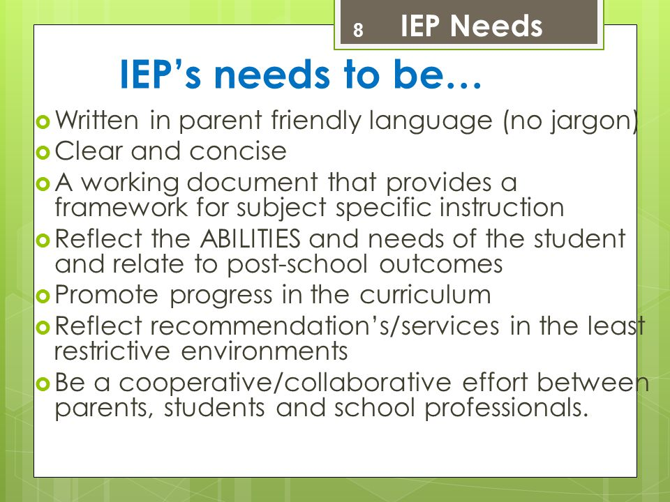 IEP's needs to be…  Written in parent friendly language (no jargon)  Clear and concise  A working document that provides a framework for subject sp