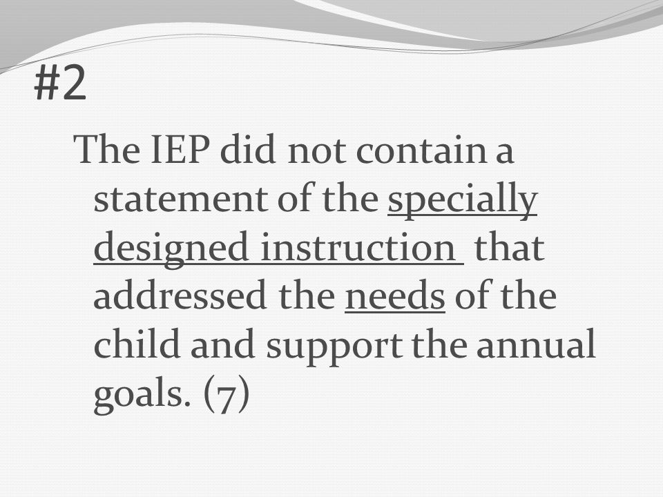 #2 The IEP did not contain a statement of the specially designed instruction that addressed the needs of the child and support the annual goals. (7)