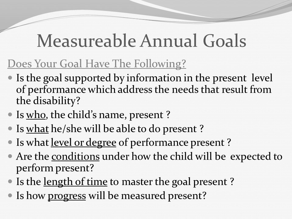 Measureable Annual Goals Does Your Goal Have The Following? Is the goal supported by information in the present level of performance which address the