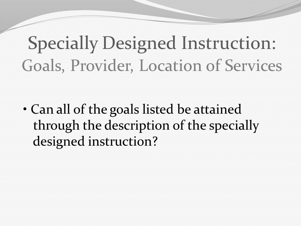 Can all of the goals listed be attained through the description of the specially designed instruction? Specially Designed Instruction: Goals, Provider
