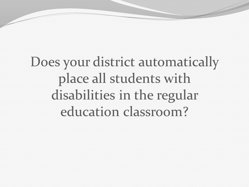 Does your district automatically place all students with disabilities in the regular education classroom?
