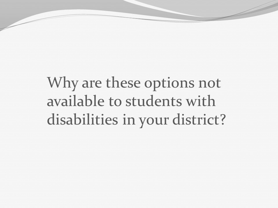 Why are these options not available to students with disabilities in your district?
